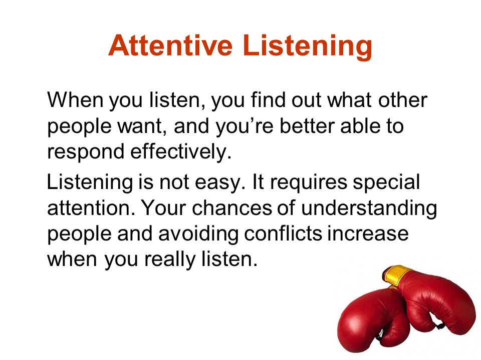 Attentive Listening When you listen, you find out what other people want, and you're better able to respond effectively.
