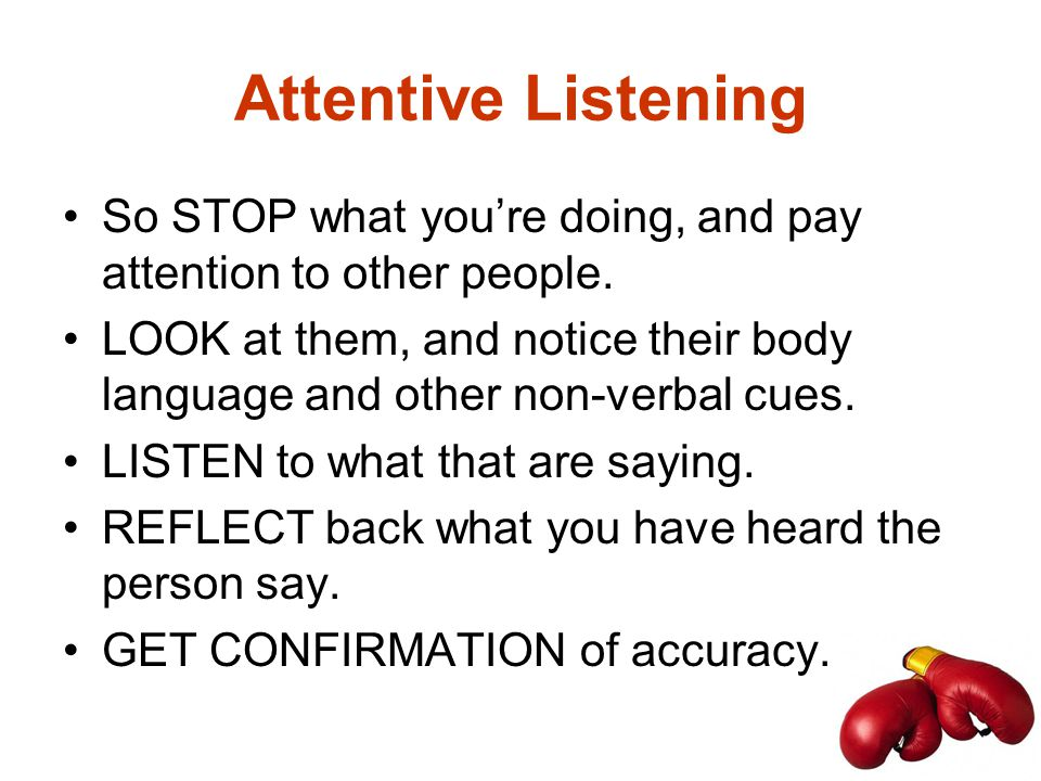 Attentive Listening So STOP what you're doing, and pay attention to other people.