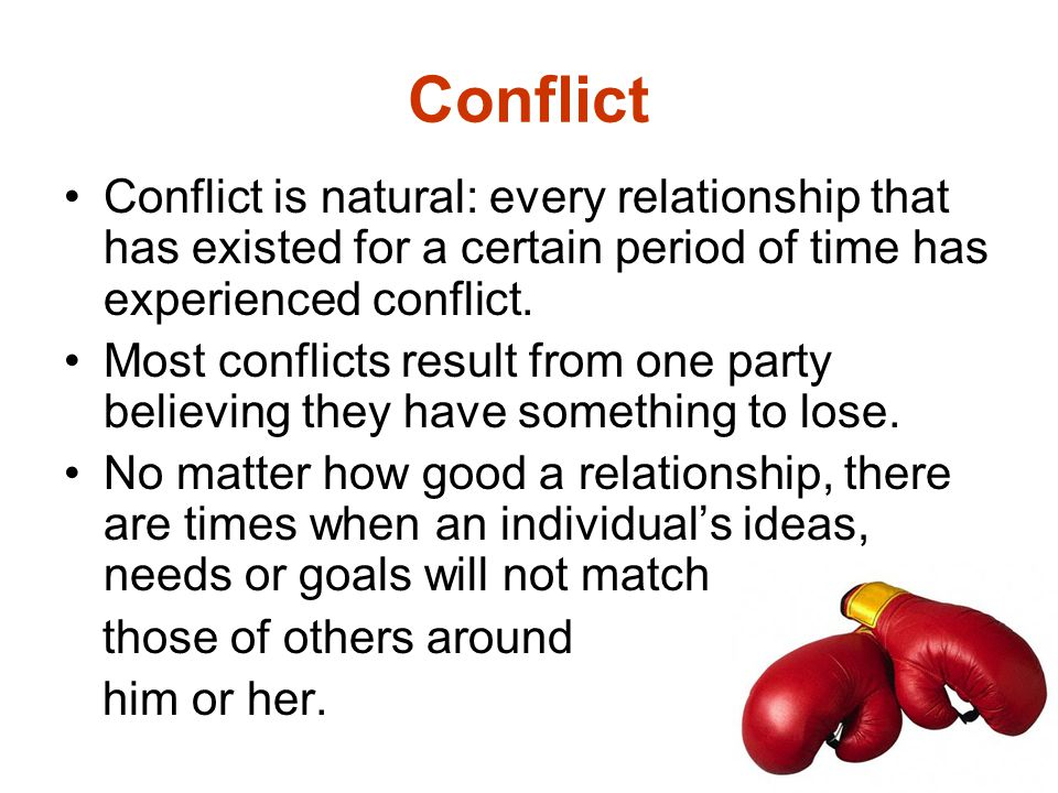 Conflict Conflict is natural: every relationship that has existed for a certain period of time has experienced conflict.