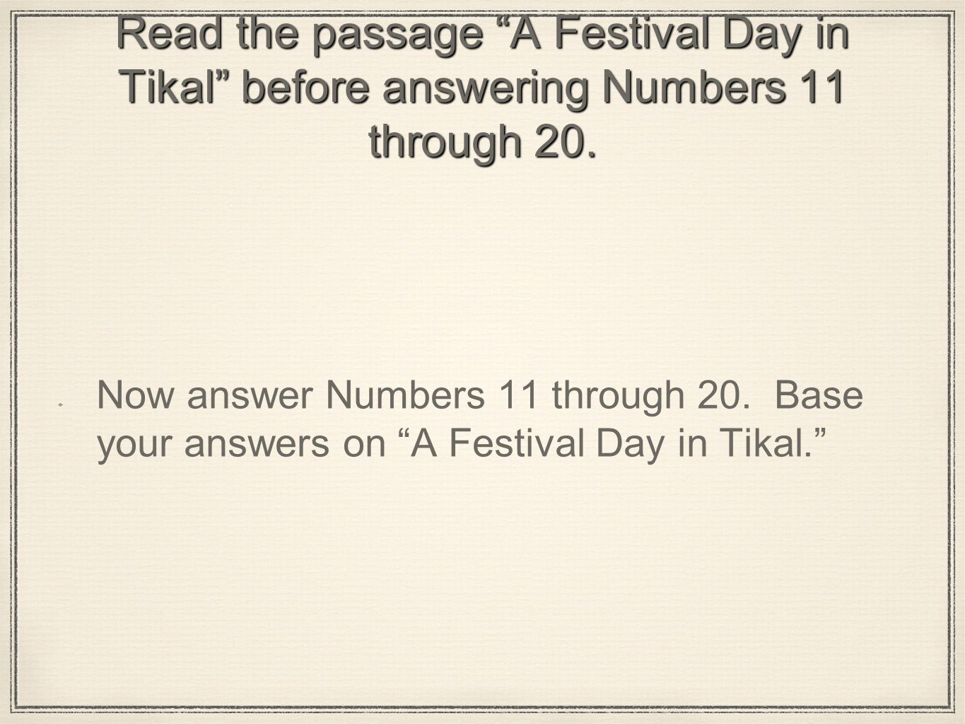 Read the passage A Festival Day in Tikal before answering Numbers 11 through 20.
