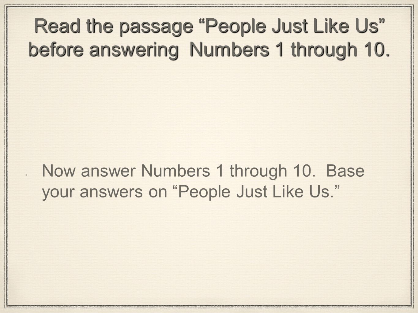 Read the passage People Just Like Us before answering Numbers 1 through 10.