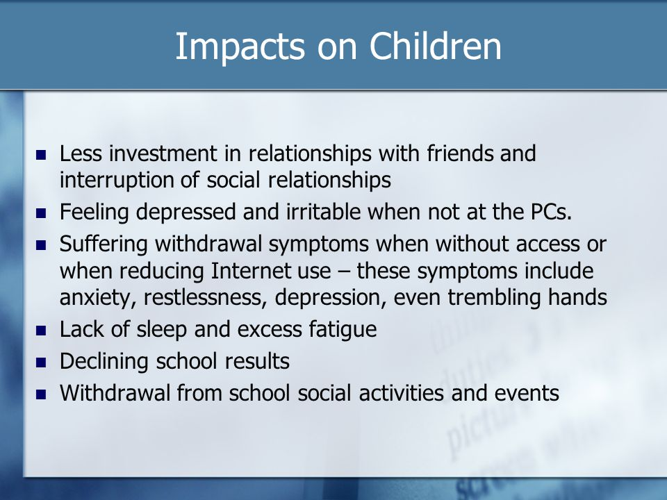 Impacts on Children Less investment in relationships with friends and interruption of social relationships.