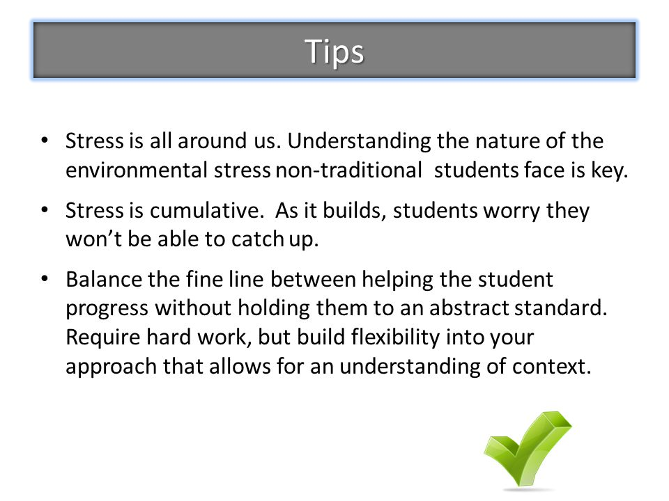 Tips Stress is all around us. Understanding the nature of the environmental stress non-traditional students face is key.