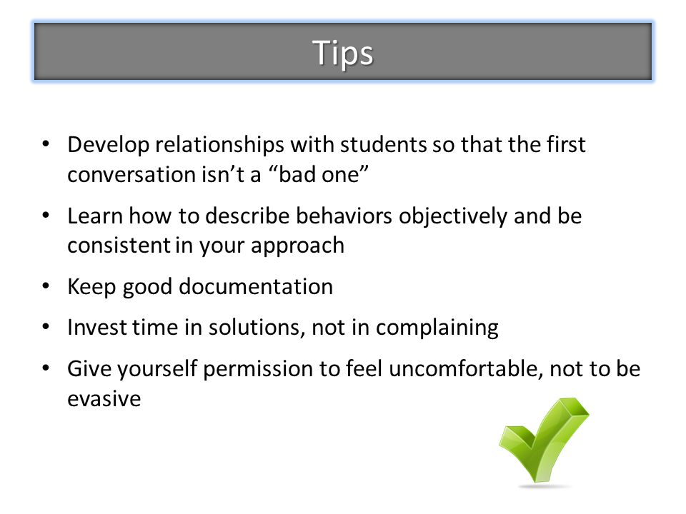 Tips Develop relationships with students so that the first conversation isn't a bad one