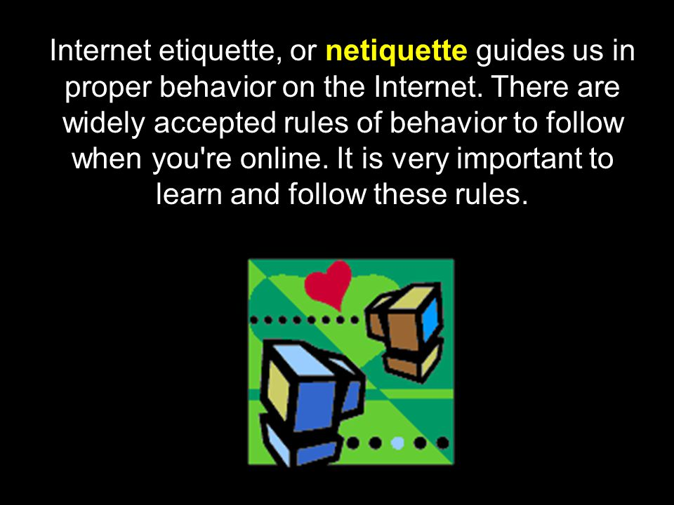Internet etiquette, or netiquette guides us in proper behavior on the Internet.