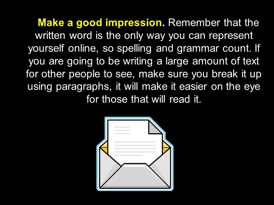 Make a good impression. Remember that the written word is the only way you can represent yourself online, so spelling and grammar count. If you are going to be writing a large amount of text for other people to see, make sure you break it up using paragraphs, it will make it easier on the eye for those that will read it.