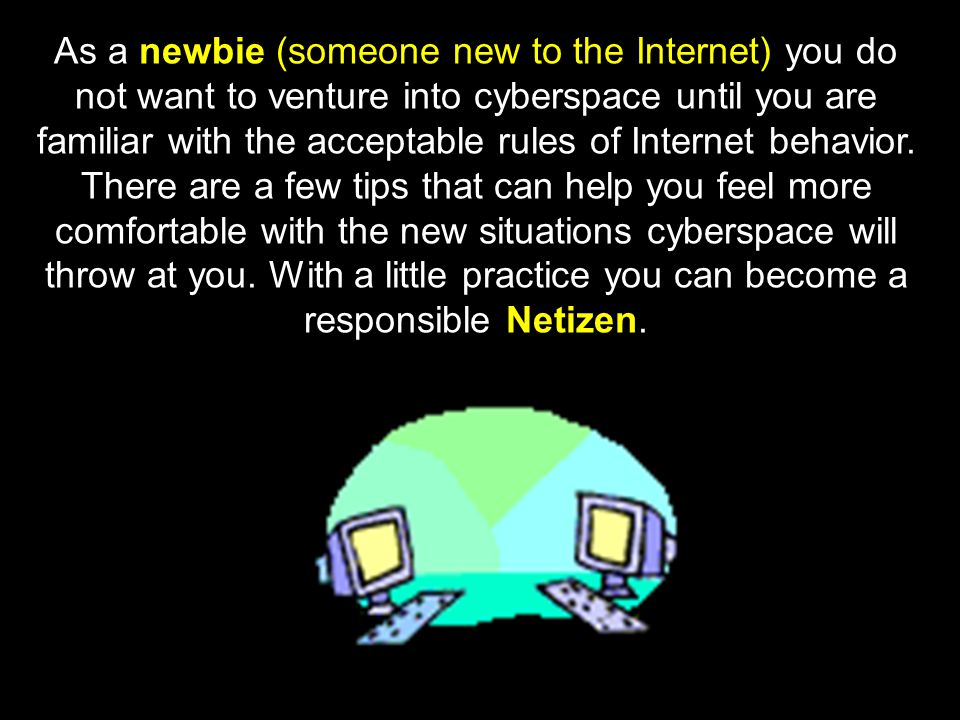 As a newbie (someone new to the Internet) you do not want to venture into cyberspace until you are familiar with the acceptable rules of Internet behavior.