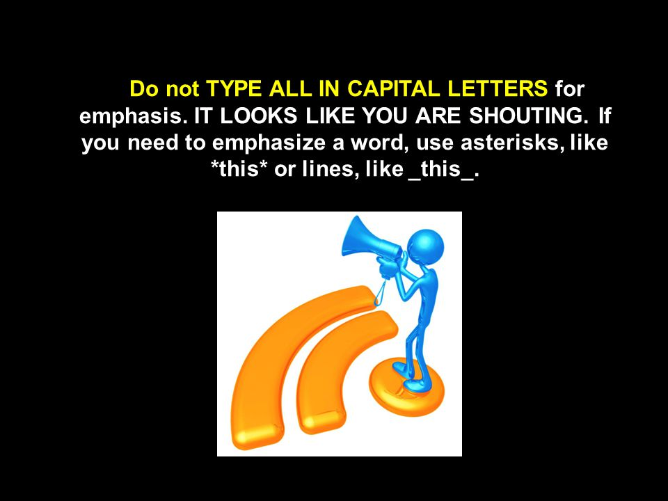 Do not TYPE ALL IN CAPITAL LETTERS for emphasis