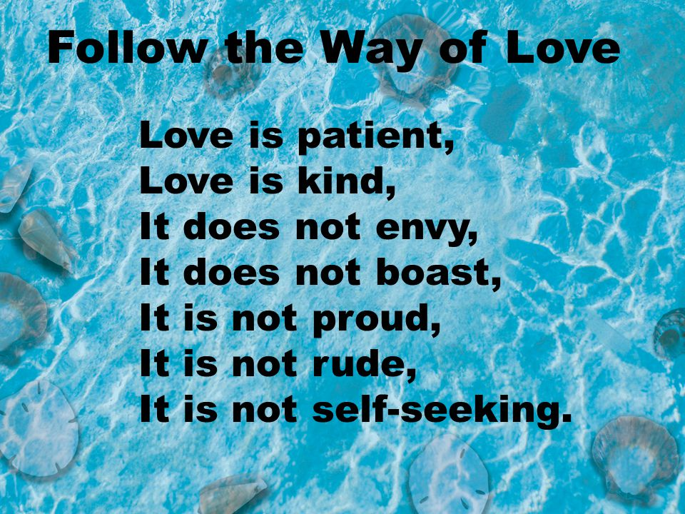Follow the Way of Love Love is patient, Love is kind,