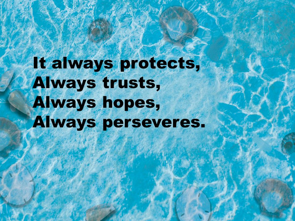 It always protects, Always trusts, Always hopes, Always perseveres.