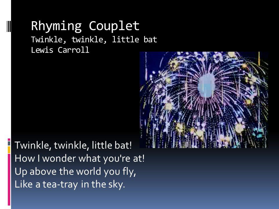 Rhyming Couplet Twinkle, twinkle, little bat Lewis Carroll