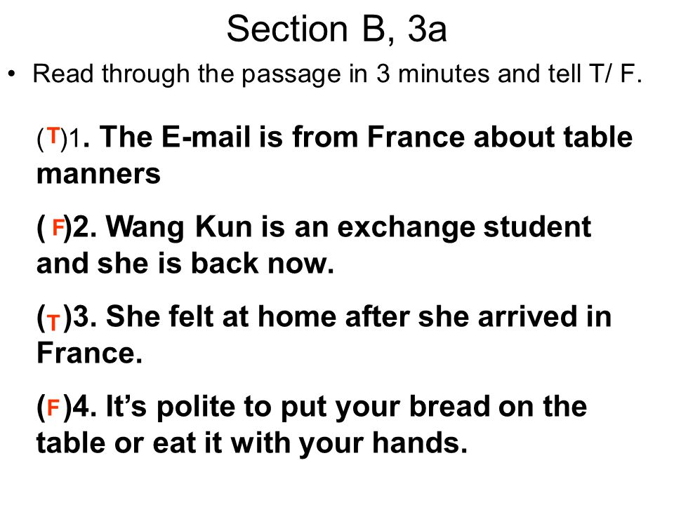 Section B, 3a Read through the passage in 3 minutes and tell T/ F. ( )1. The E-mail is from France about table manners.