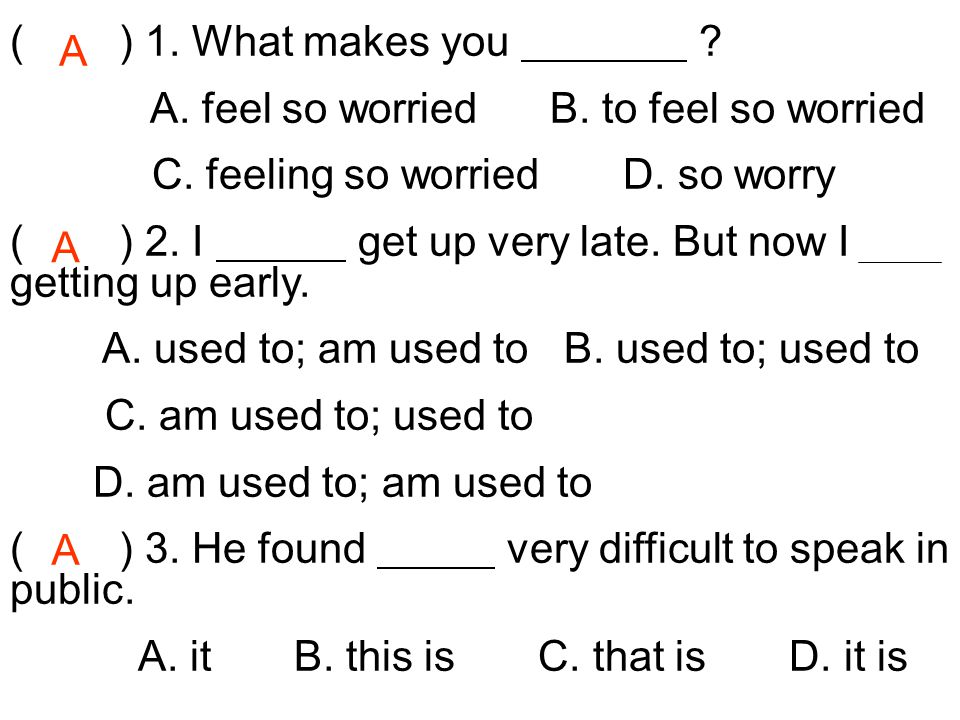 ( ) 1. What makes you A. feel so worried B. to feel so worried. C. feeling so worried D. so worry.