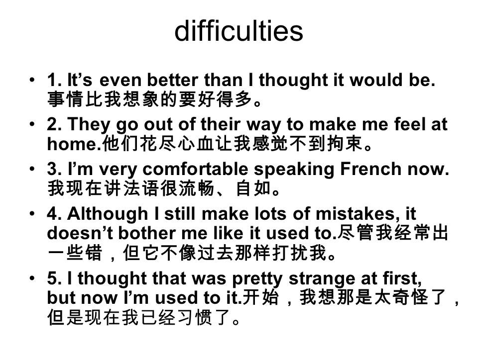 difficulties 1. It's even better than I thought it would be. 事情比我想象的要好得多。 2. They go out of their way to make me feel at home.他们花尽心血让我感觉不到拘束。