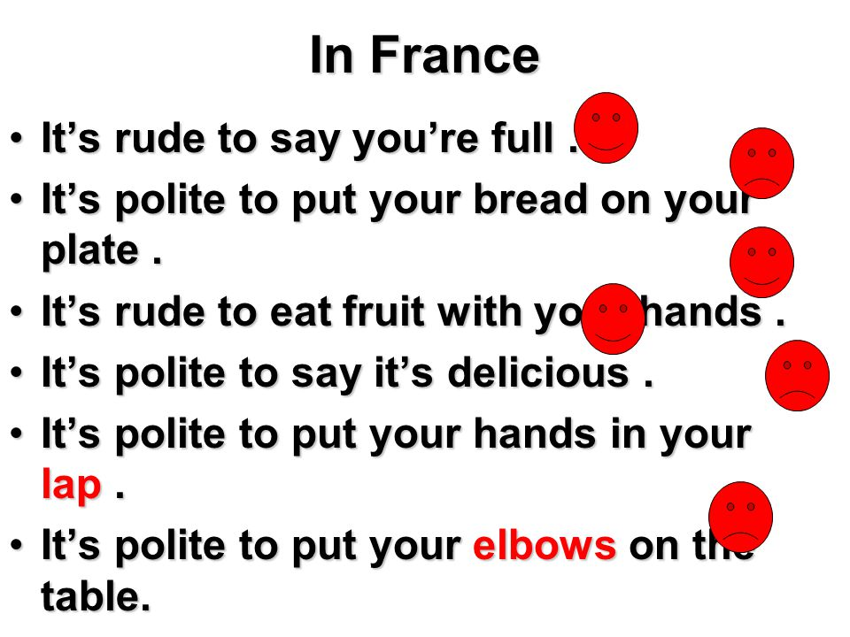 In France It's rude to say you're full .