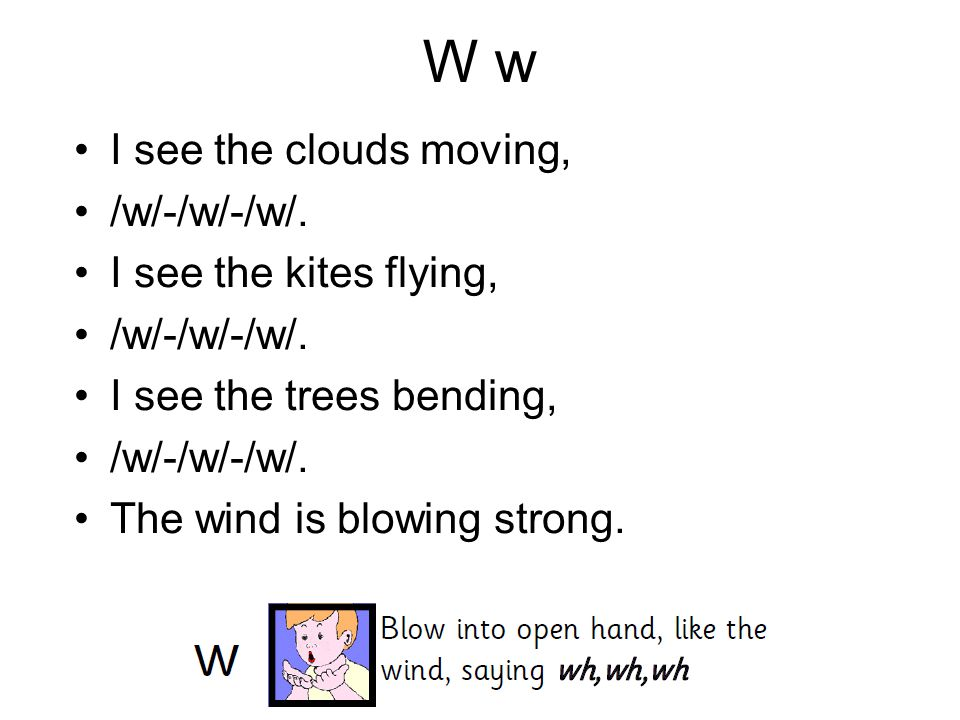 W w I see the clouds moving, /w/-/w/-/w/. I see the kites flying,