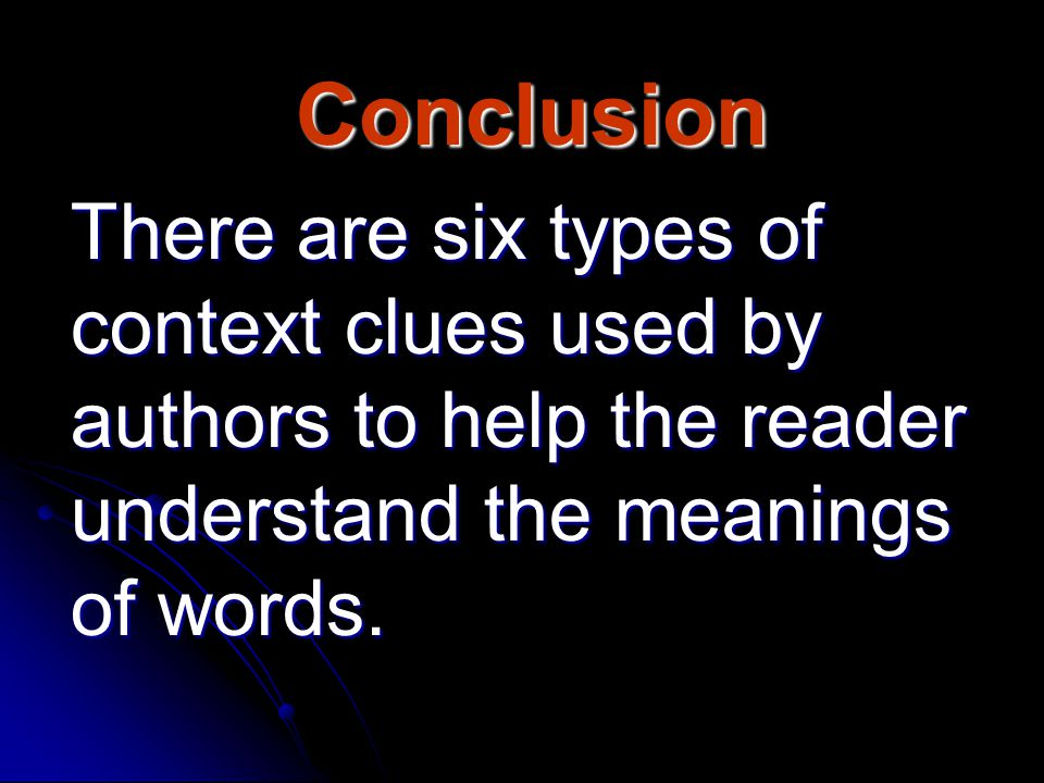 Conclusion There are six types of context clues used by authors to help the reader understand the meanings of words.