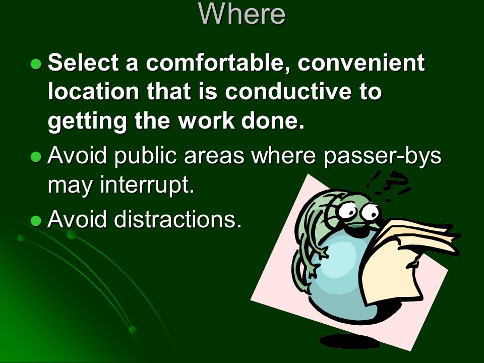 Where Select a comfortable, convenient location that is conductive to getting the work done. Avoid public areas where passer-bys may interrupt.