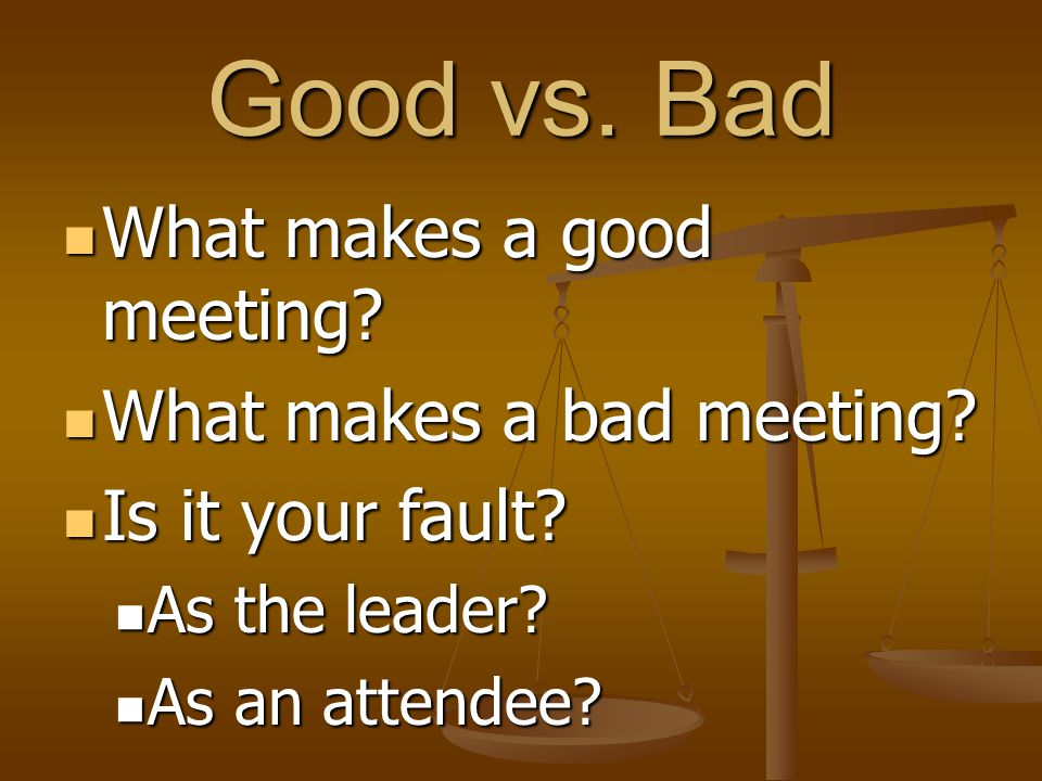 Good vs. Bad What makes a good meeting What makes a bad meeting