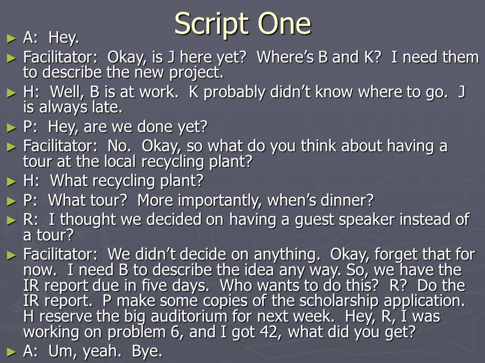 Script One A: Hey. Facilitator: Okay, is J here yet Where's B and K I need them to describe the new project.
