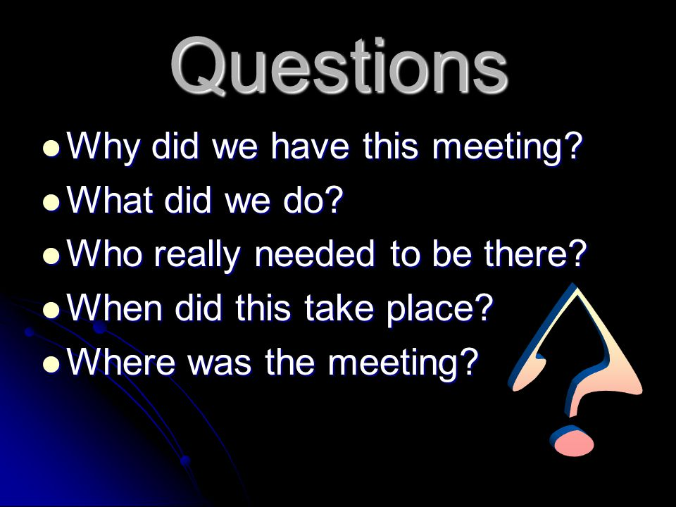 Questions Why did we have this meeting What did we do