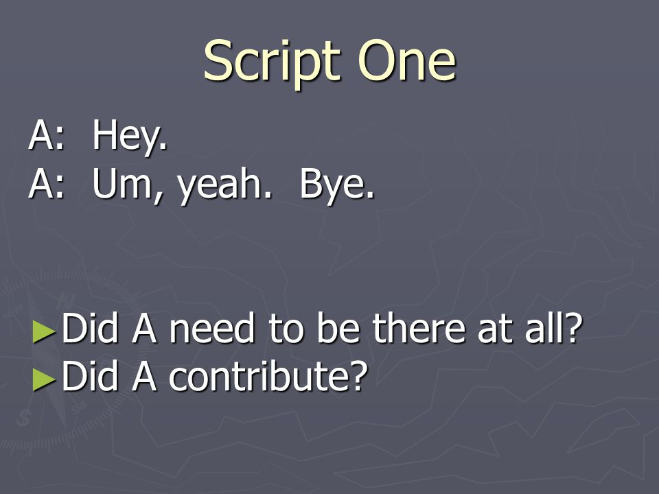 Script One A: Hey. A: Um, yeah. Bye. Did A need to be there at all