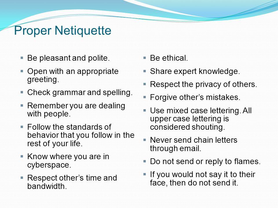 Proper Netiquette Be pleasant and polite.