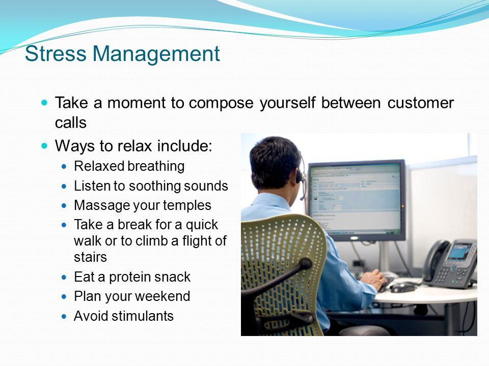 Stress Management Take a moment to compose yourself between customer calls. Ways to relax include: