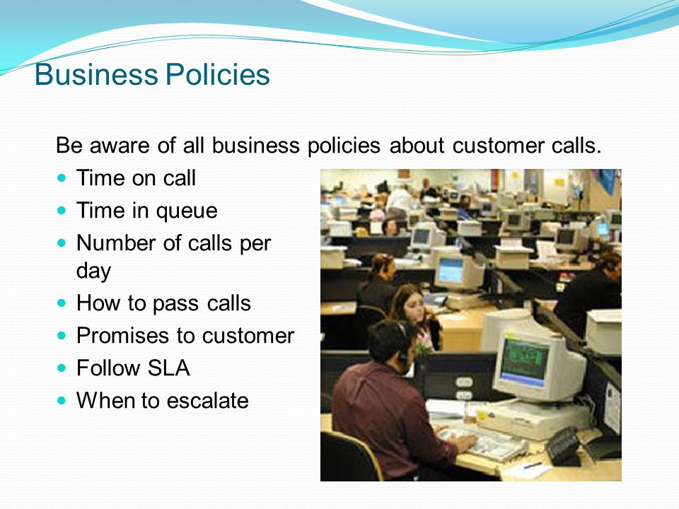 Business Policies Be aware of all business policies about customer calls. Time on call. Time in queue.