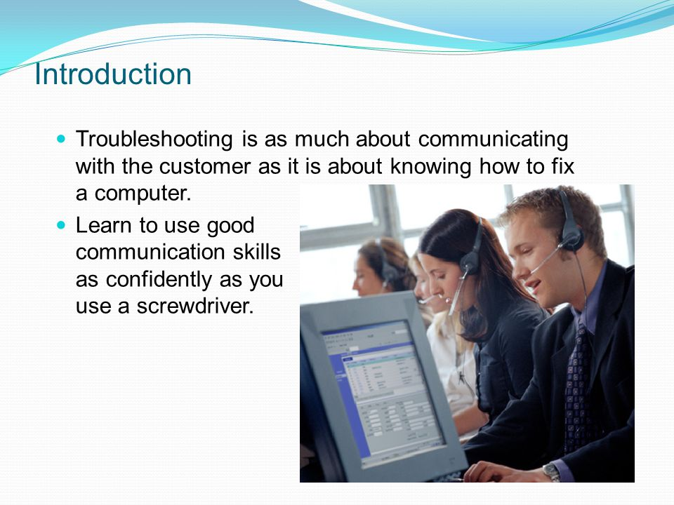 Introduction Troubleshooting is as much about communicating with the customer as it is about knowing how to fix a computer.