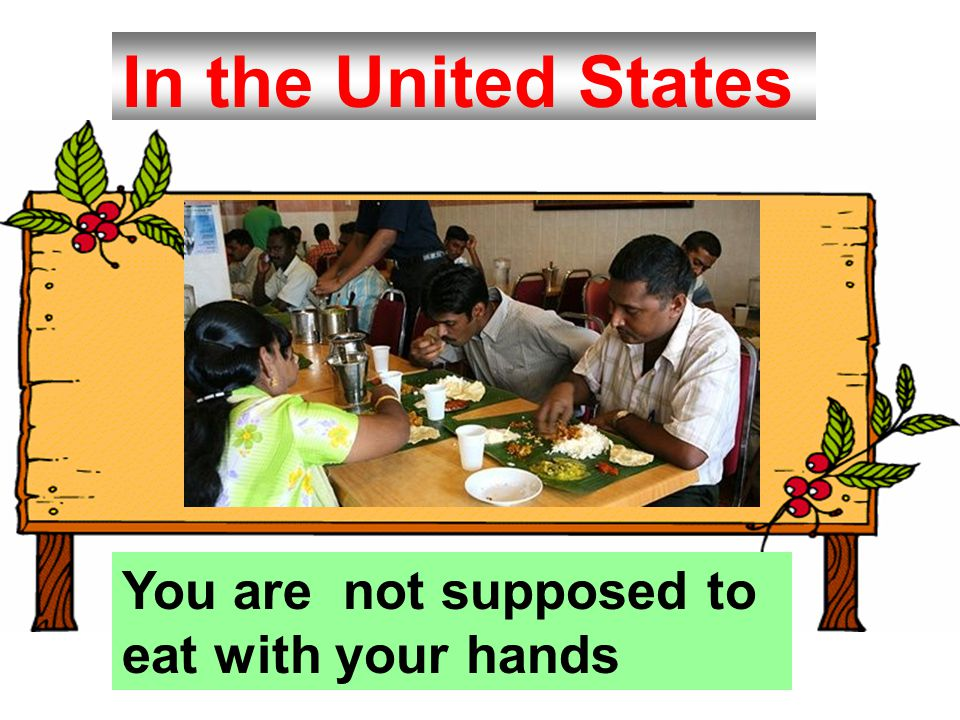 In the United States You are not supposed to eat with your hands