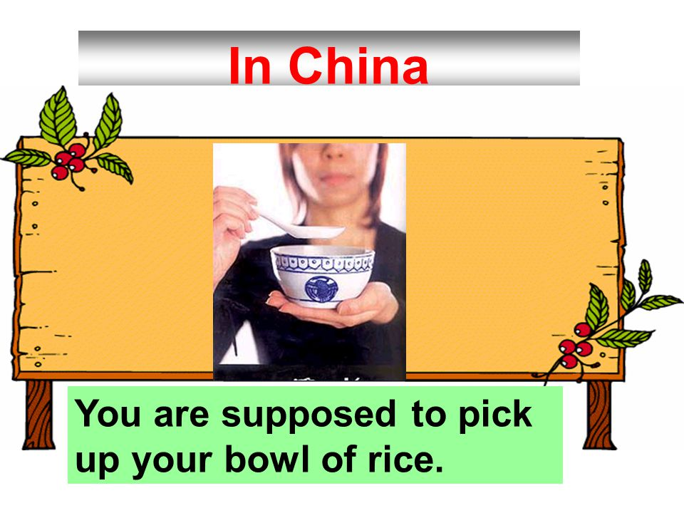In China You are supposed to pick up your bowl of rice.