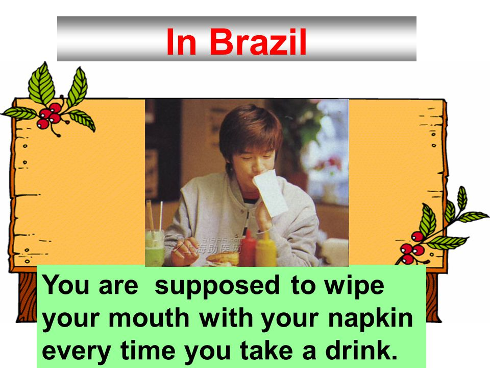 In Brazil You are supposed to wipe your mouth with your napkin every time you take a drink.