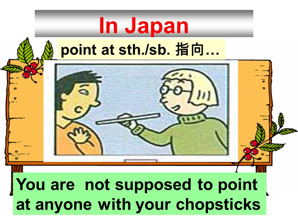 In Japan You are not supposed to point at anyone with your chopsticks