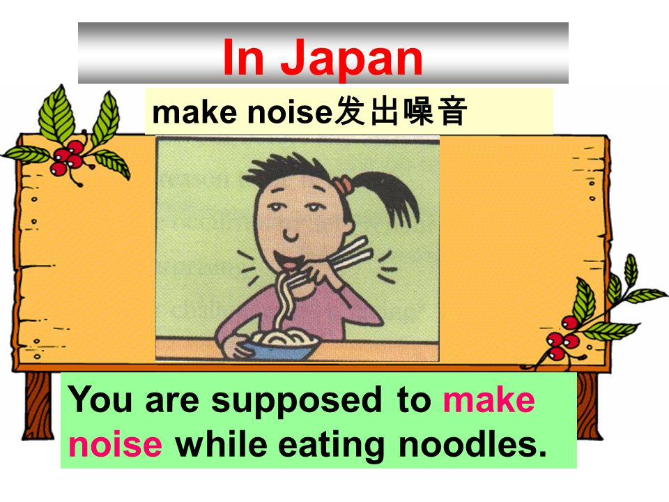 In Japan You are supposed to make noise while eating noodles.
