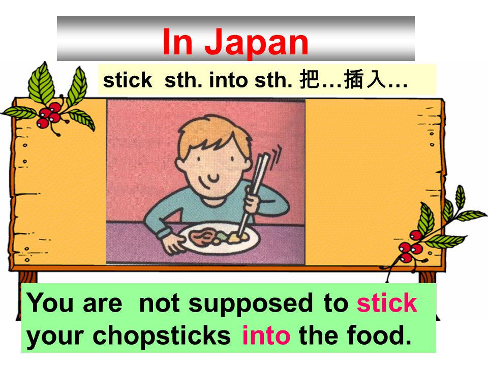 In Japan You are not supposed to stick your chopsticks into the food.