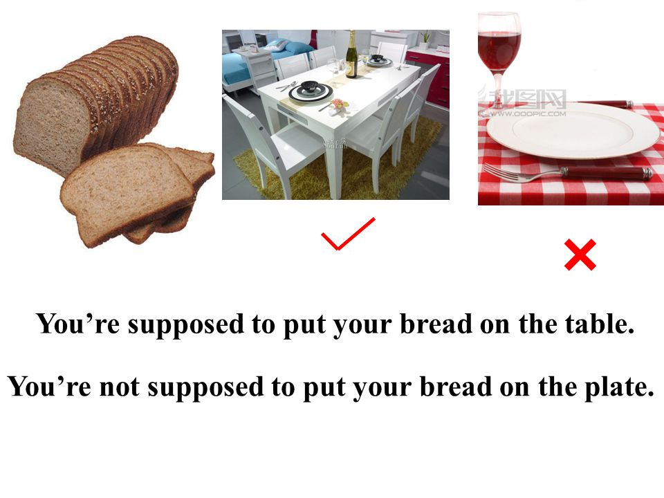× You're supposed to put your bread on the table.