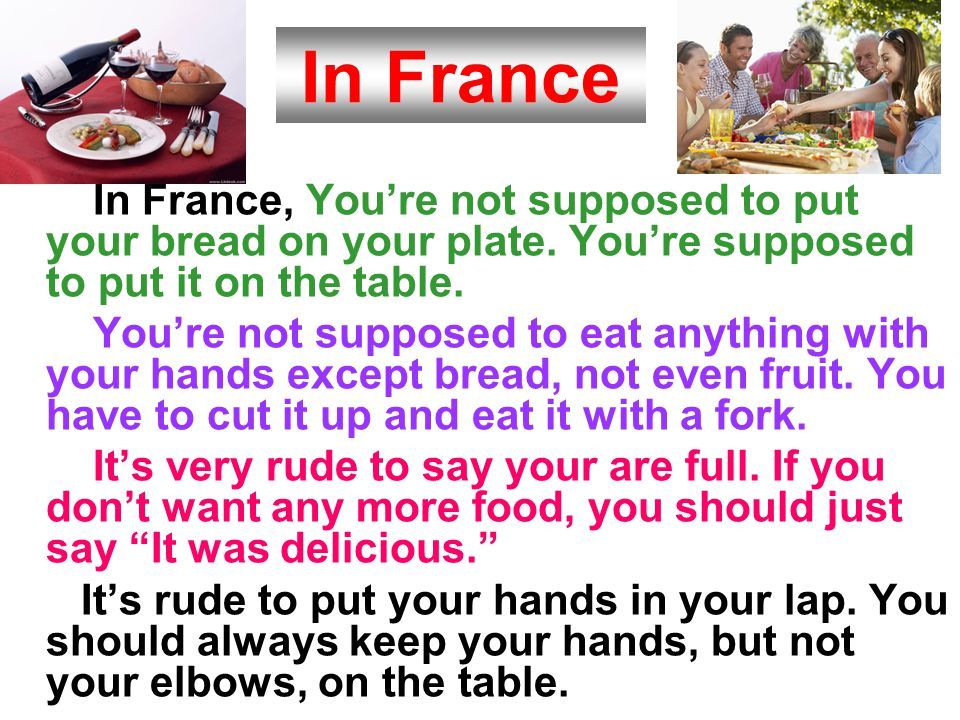 In France In France, You're not supposed to put your bread on your plate. You're supposed to put it on the table.