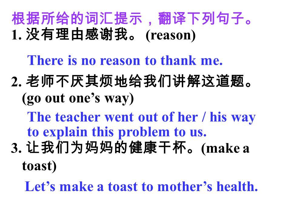 根据所给的词汇提示,翻译下列句子。 没有理由感谢我。 (reason) 2. 老师不厌其烦地给我们讲解这道题。(go out one's way) 3. 让我们为妈妈的健康干杯。(make a toast)