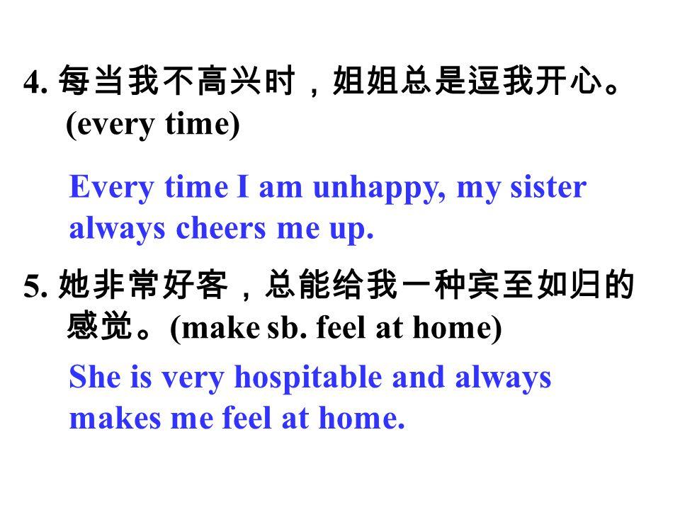 4. 每当我不高兴时,姐姐总是逗我开心。 (every time) 5. 她非常好客,总能给我一种宾至如归的. 感觉。(make sb. feel at home) Every time I am unhappy, my sister.