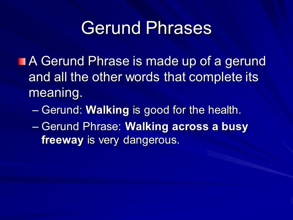 Gerund Phrases A Gerund Phrase is made up of a gerund and all the other words that complete its meaning.