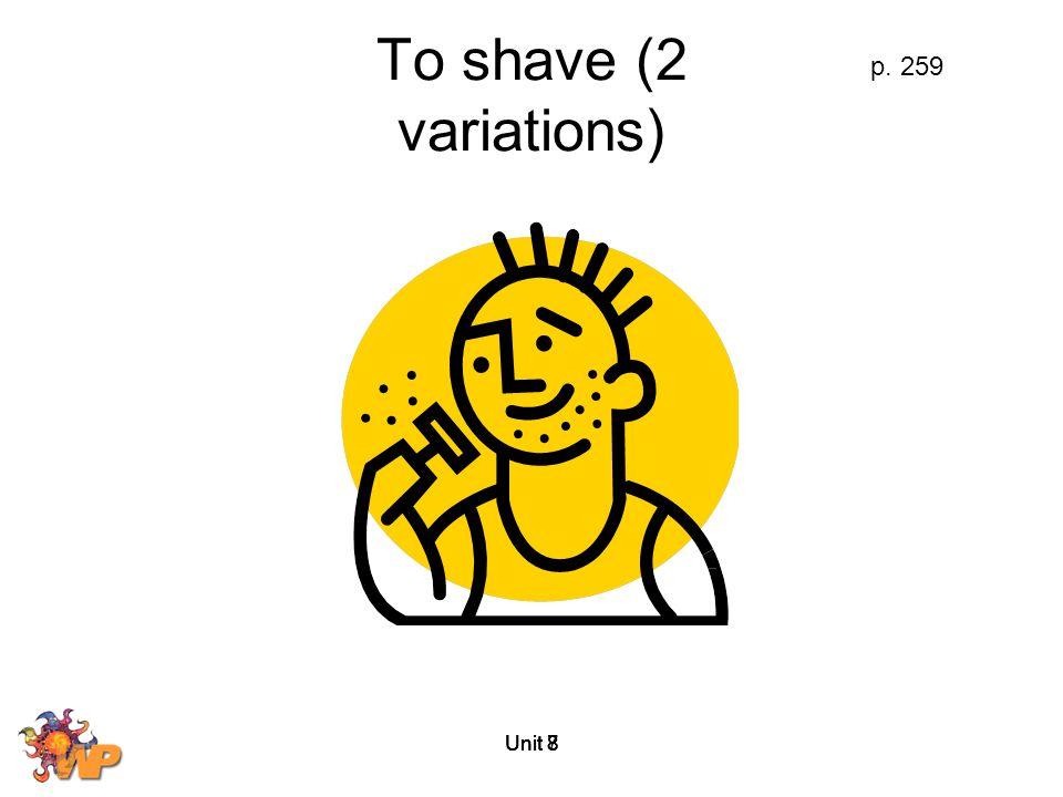 To shave (2 variations) p. 259 Unit 8 Unit 7 Unit 8 Unit 8