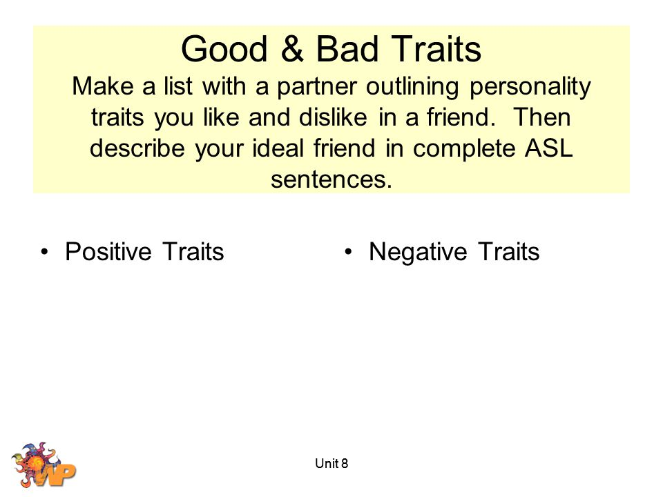 Good & Bad Traits Make a list with a partner outlining personality traits you like and dislike in a friend. Then describe your ideal friend in complete ASL sentences.