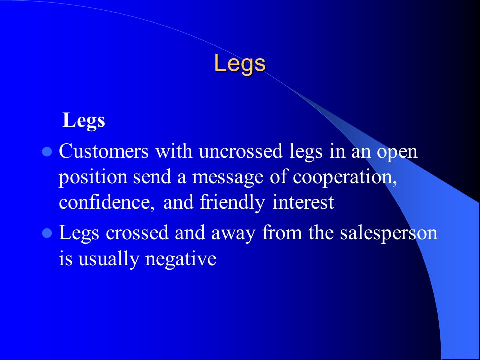 Legs Legs. Customers with uncrossed legs in an open position send a message of cooperation, confidence, and friendly interest.