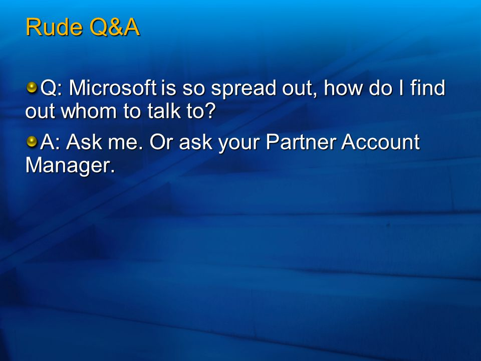 Rude Q&A Q: Microsoft is so spread out, how do I find out whom to talk to.
