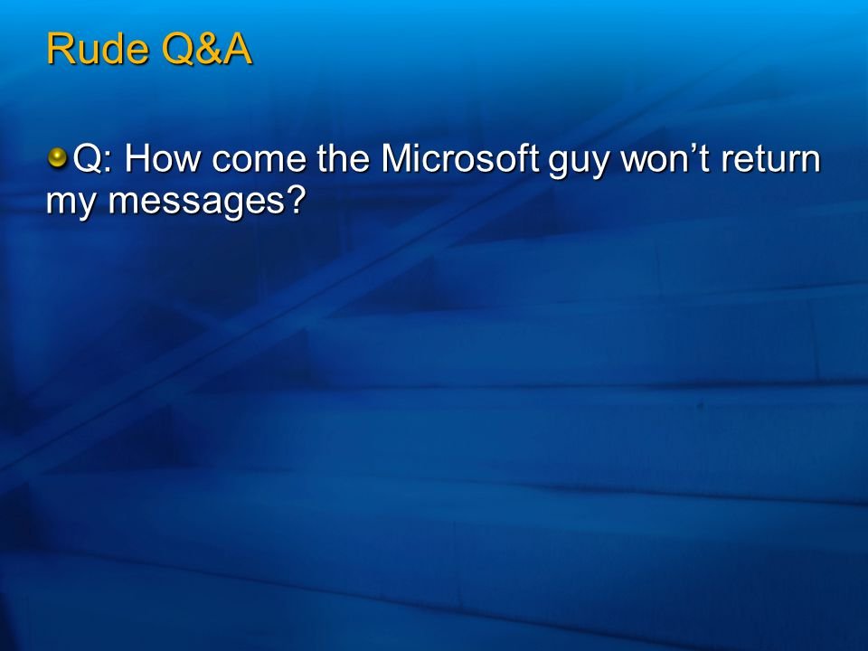 Rude Q&A Q: How come the Microsoft guy won't return my messages