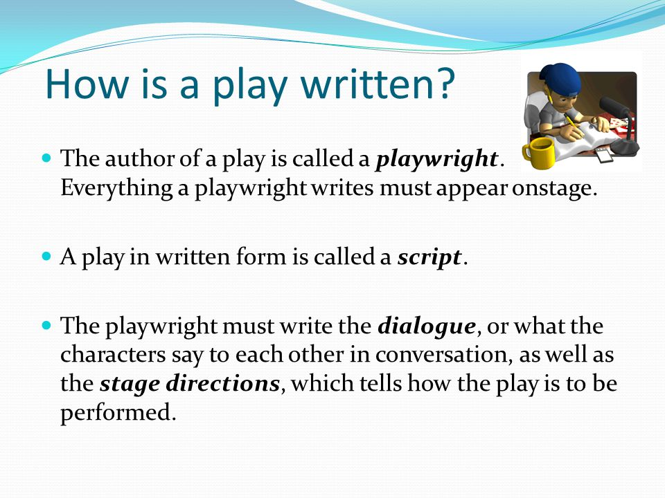 How is a play written The author of a play is called a playwright. Everything a playwright writes must appear onstage.
