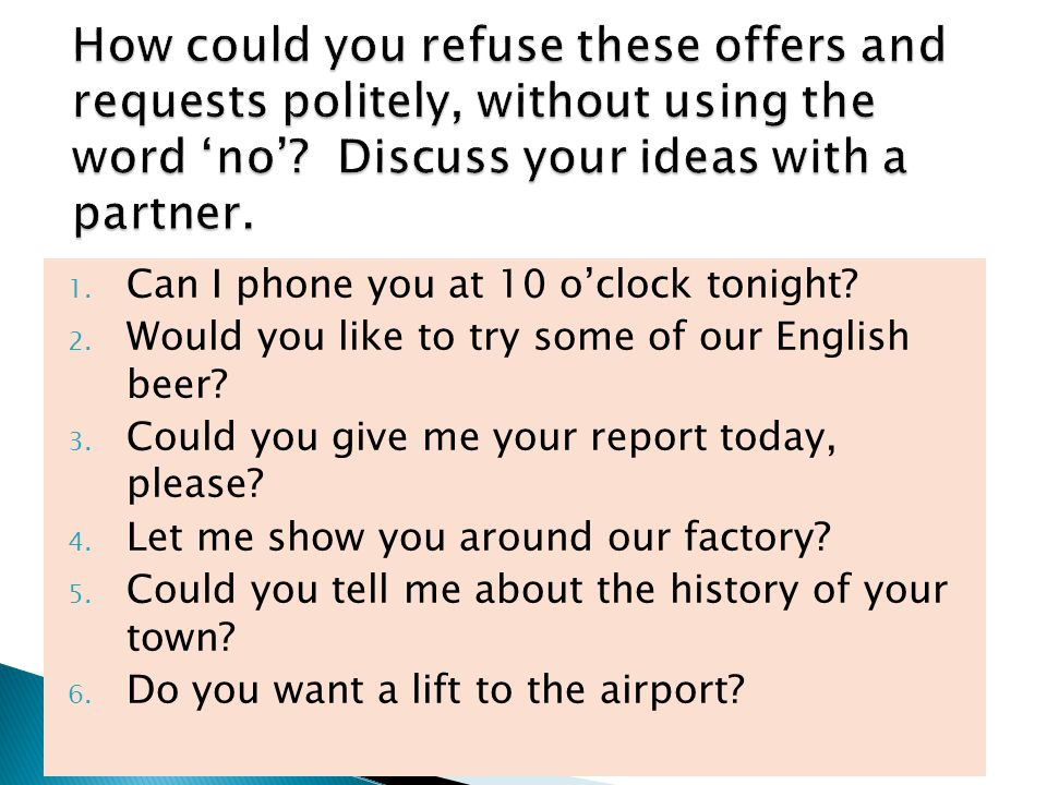 How could you refuse these offers and requests politely, without using the word 'no' Discuss your ideas with a partner.