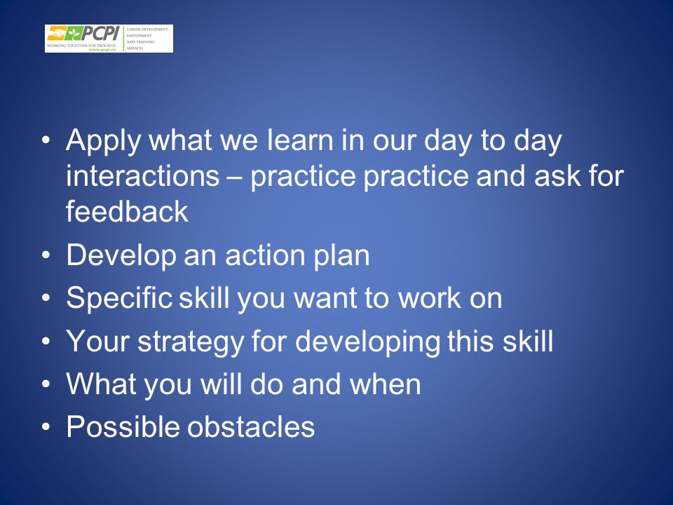 Apply what we learn in our day to day interactions – practice practice and ask for feedback