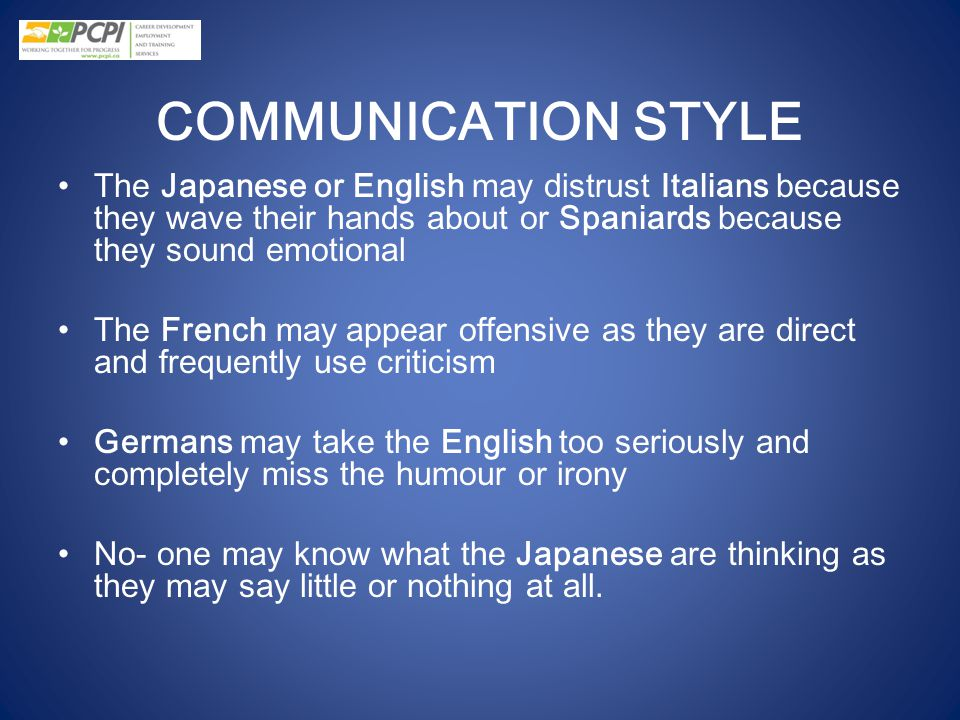 COMMUNICATION STYLE The Japanese or English may distrust Italians because they wave their hands about or Spaniards because they sound emotional.